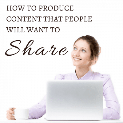 How to Produce Content that People Will Want to Share