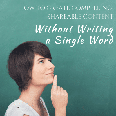 How to Create Compelling, Shareable Content Without Writing a Single Word